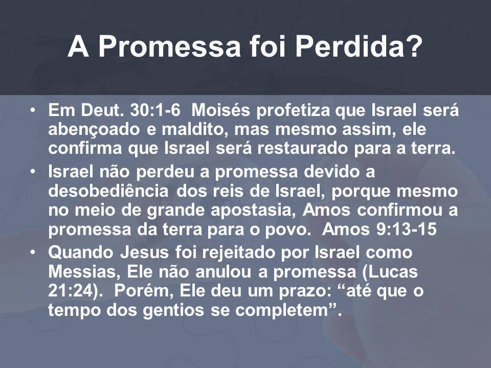 A Promessa foi Perdida? Em Deut. 30:1-6 Moisés profetiza que Israel será abençoado e maldito, mas mesmo assim, ele confirma que Israel será restaurado