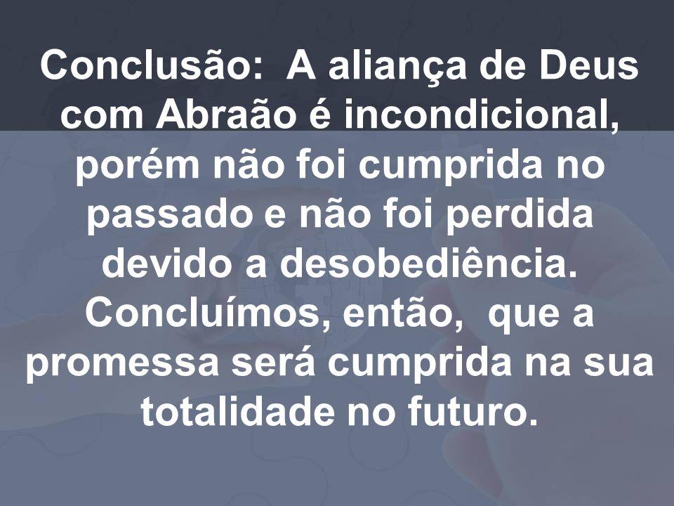 Conclusão: A aliança de Deus com Abraão é incondicional, porém não foi cumprida no passado e não foi perdida devido a desobediência. Concluímos, então