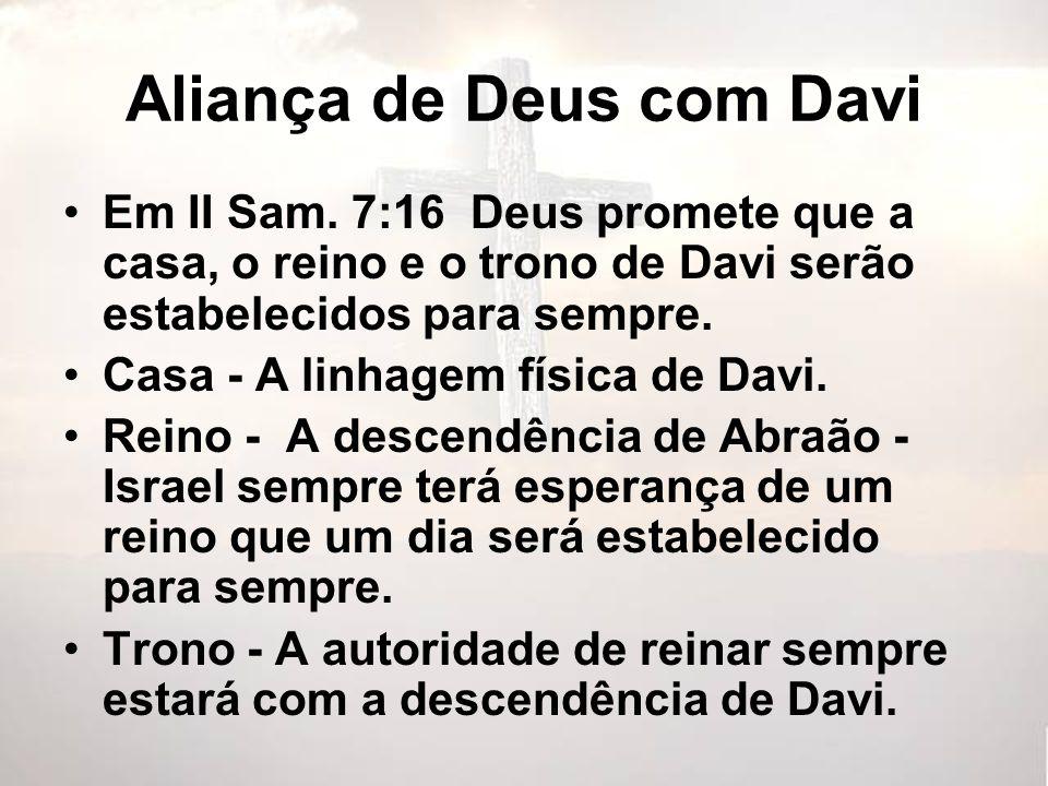 Aliança de Deus com Davi Em II Sam. 7:16 Deus promete que a casa, o reino e o trono de Davi serão estabelecidos para sempre. Casa - A linhagem física