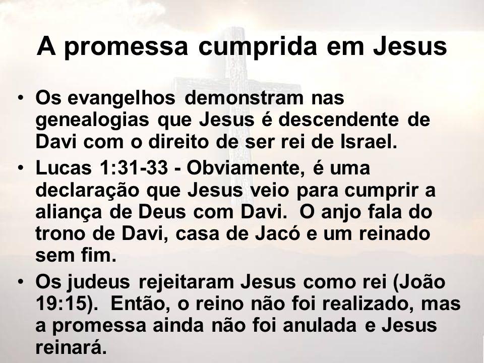 A promessa cumprida em Jesus Os evangelhos demonstram nas genealogias que Jesus é descendente de Davi com o direito de ser rei de Israel. Lucas 1:31-3