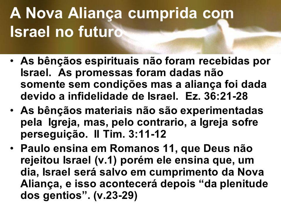 A Nova Aliança cumprida com Israel no futuro As bênçãos espirituais não foram recebidas por Israel. As promessas foram dadas não somente sem condições