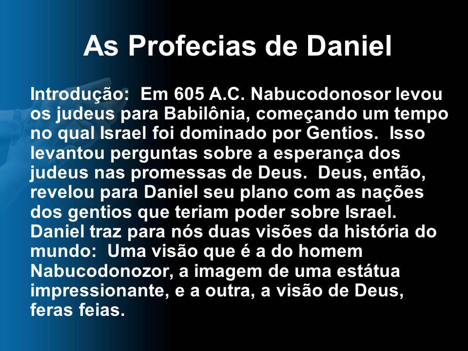 As Profecias de Daniel Introdução: Em 605 A.C. Nabucodonosor levou os judeus para Babilônia, começando um tempo no qual Israel foi dominado por Gentio