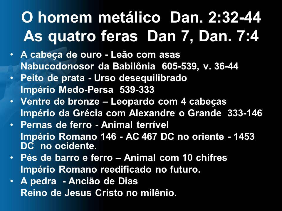 O homem metálico Dan. 2:32-44 As quatro feras Dan 7, Dan. 7:4 A cabeça de ouro - Leão com asas Nabucodonosor da Babilônia 605-539, v. 36-44 Peito de p