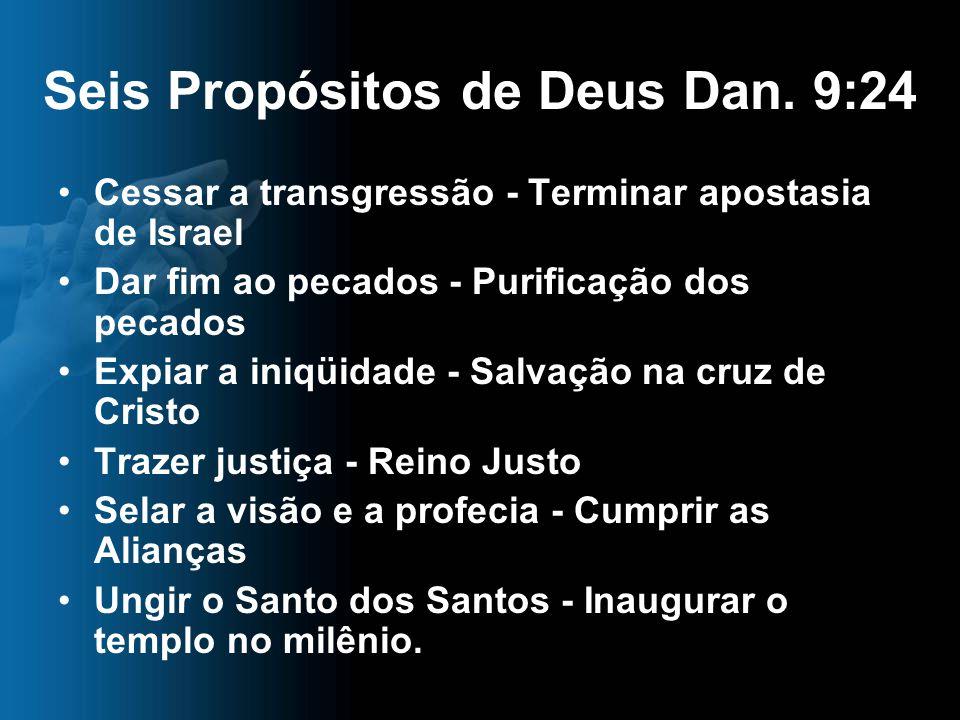 Seis Propósitos de Deus Dan. 9:24 Cessar a transgressão - Terminar apostasia de Israel Dar fim ao pecados - Purificação dos pecados Expiar a iniqüidad