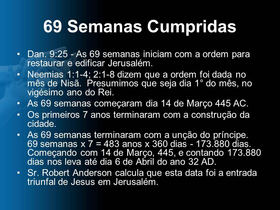 69 Semanas Cumpridas Dan. 9:25 - As 69 semanas iniciam com a ordem para restaurar e edificar Jerusalém. Neemias 1:1-4; 2:1-8 dizem que a ordem foi dad