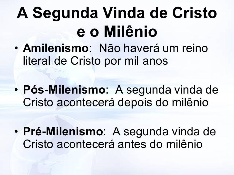A Segunda Vinda de Cristo e o Milênio Amilenismo: Não haverá um reino literal de Cristo por mil anos Pós-Milenismo: A segunda vinda de Cristo acontece