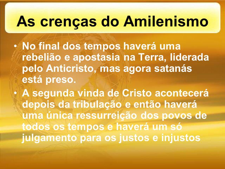 As crenças do Amilenismo No final dos tempos haverá uma rebelião e apostasia na Terra, liderada pelo Anticristo, mas agora satanás está preso. A segun