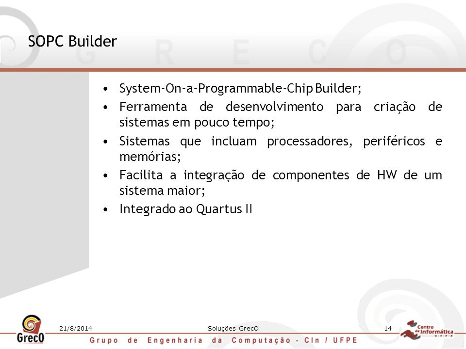 21/8/2014Soluções GrecO14 SOPC Builder System-On-a-Programmable-Chip Builder; Ferramenta de desenvolvimento para criação de sistemas em pouco tempo; S