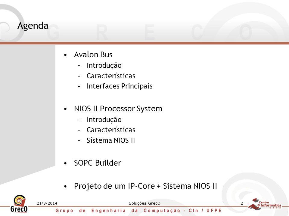 21/8/2014Soluções GrecO23 Projeto de um IP-Core + Sistema NIOS II Abra novamente o SOPC Builder e verifique se o range de endereço do seu IP foi modificado; Clique em Generate ; O SOPC Builder criará o top-level que contém o core do NIOS II, seus periféricos e o IP adicionado interconectados; Após gerar, saia do SOPC Builder e compile o projeto.
