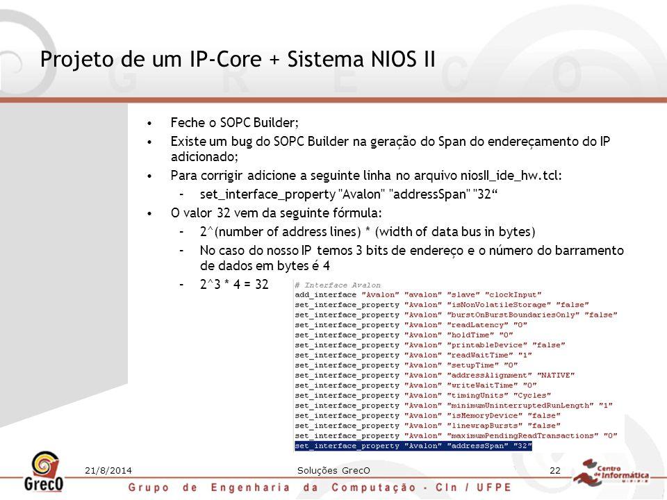 21/8/2014Soluções GrecO22 Projeto de um IP-Core + Sistema NIOS II Feche o SOPC Builder; Existe um bug do SOPC Builder na geração do Span do endereçame