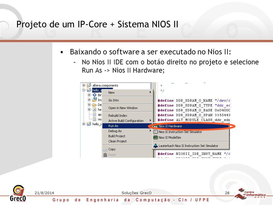 21/8/2014Soluções GrecO28 Projeto de um IP-Core + Sistema NIOS II Baixando o software a ser executado no Nios II: –No Nios II IDE com o botáo direito