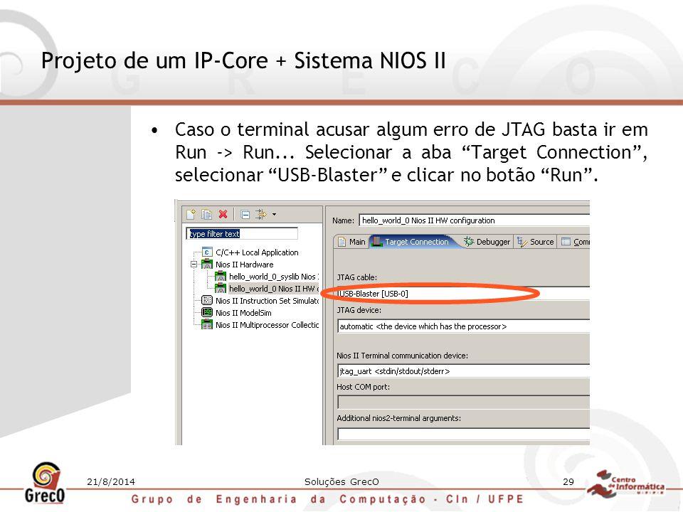 21/8/2014Soluções GrecO29 Projeto de um IP-Core + Sistema NIOS II Caso o terminal acusar algum erro de JTAG basta ir em Run -> Run... Selecionar a aba