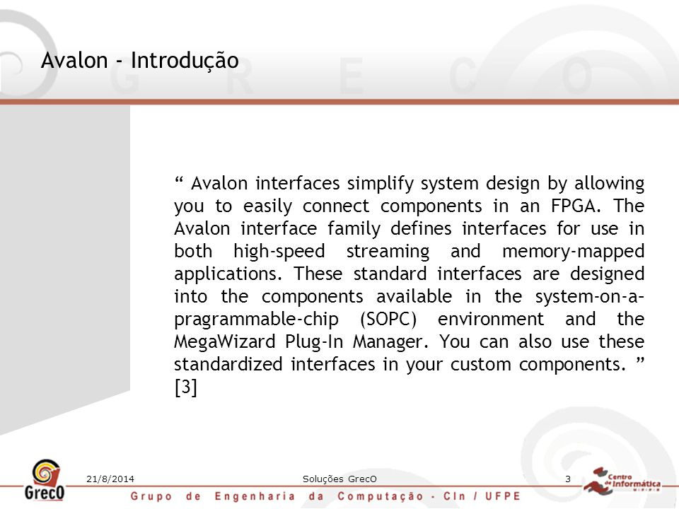 21/8/2014Soluções GrecO4 Avalon - Características Seis diferentes interfaces: 1.Avalon Memory Mapped: Interface de r/w baseada em endereço típica de conexões mestre-escravo 2.Avalon Streaming: Interface que suporta fluxo unidirecional de dados (streams multiplexados, pacotes, dados DSP) 3.Avalon Memory Mapped Tristate: Interface de r/w baseada em endereço com suporte para periféricos off-chip 4.Avalon Clock: Interface que envia ou recebe sinais de clock e reset para sincronizar interfaces 5.Avalon Interrupt: Interface que permite componentes sinalizar eventos para outros componentes 6.Avalon Conduit: Interface que permite que sinais sejam roteados para fora do top level de um sistema SOPC Builder para serem conectados a outros módulos do projeto ou pinos FPGA