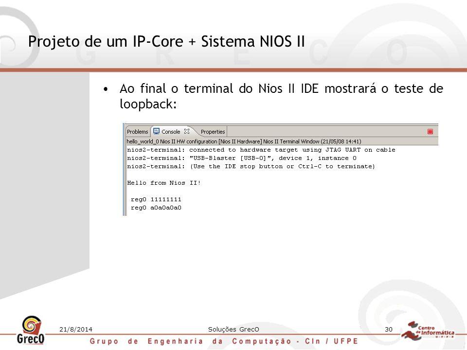 21/8/2014Soluções GrecO30 Projeto de um IP-Core + Sistema NIOS II Ao final o terminal do Nios II IDE mostrará o teste de loopback: