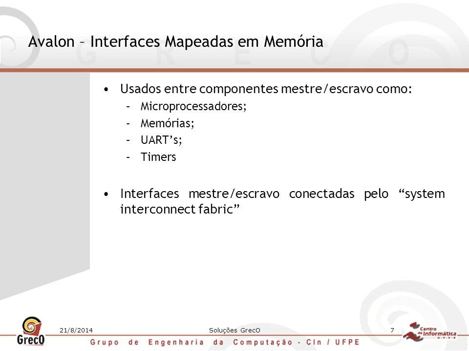 21/8/2014Soluções GrecO7 Avalon – Interfaces Mapeadas em Memória Usados entre componentes mestre/escravo como: –Microprocessadores; –Memórias; –UART's
