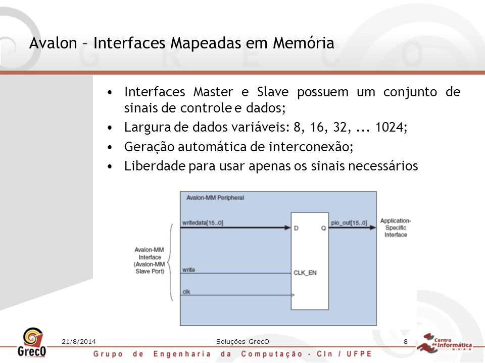 21/8/2014Soluções GrecO9 Avalon – Interfaces de Interrupção Permitem que componentes escravos sinalizem eventos a componentes mestres; Interrupt Sender: –Ativa um sinal de interrupção para um receptor da interrupção; –Síncrono com a subida do clock associado à interface; Interrupt Receiver: –Recebe interrupções de quem envia interrupções; –Suporta dois esquemas: Requisições Individuais – O receptor espera receber cada sinal de interrupção como um bit em separado Prioridade Codificada – O receptor recebe um bit de interrupção e um vetor de 6 bits para indicar qual interrupção no momento possui a maior prioridade
