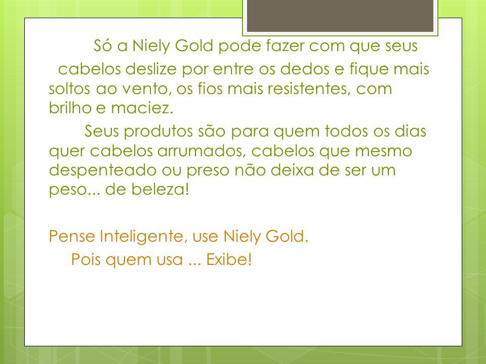 Só a Niely Gold pode fazer com que seus cabelos deslize por entre os dedos e fique mais soltos ao vento, os fios mais resistentes, com brilho e maciez