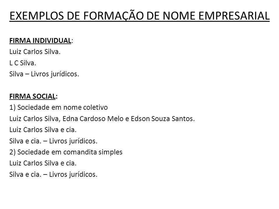 EXEMPLOS DE FORMAÇÃO DE NOME EMPRESARIAL FIRMA INDIVIDUAL: Luiz Carlos Silva. L C Silva. Silva – Livros jurídicos. FIRMA SOCIAL: 1) Sociedade em nome