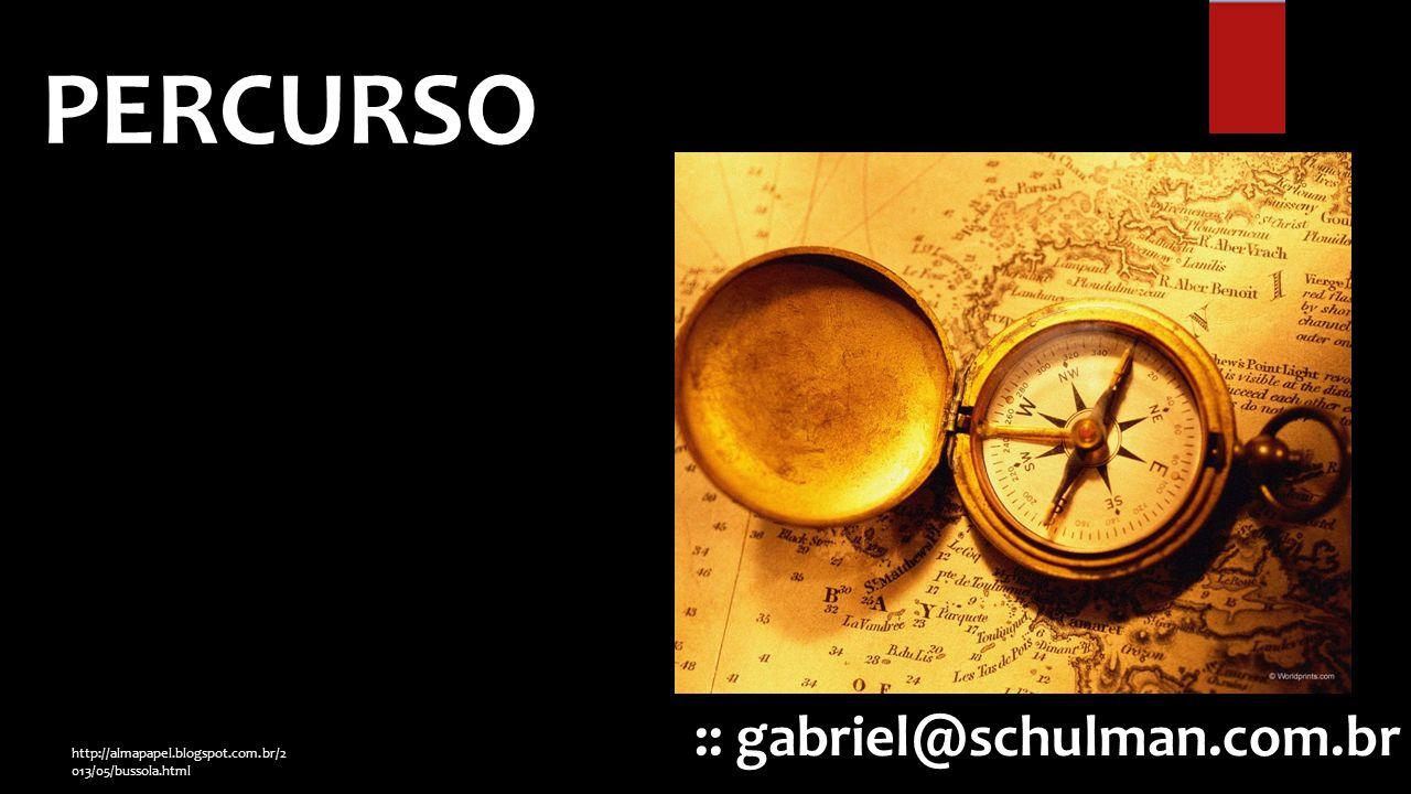 :: gabriel@schulman.com.br PERCURSO http://almapapel.blogspot.com.br/2 013/05/bussola.html