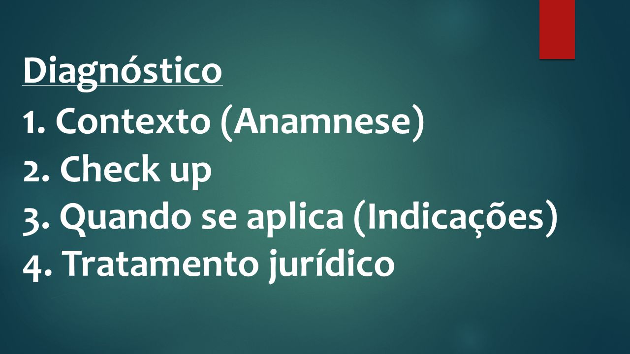 Diagnóstico 1. Contexto (Anamnese) 2. Check up 3. Quando se aplica (Indicações) 4. Tratamento jurídico