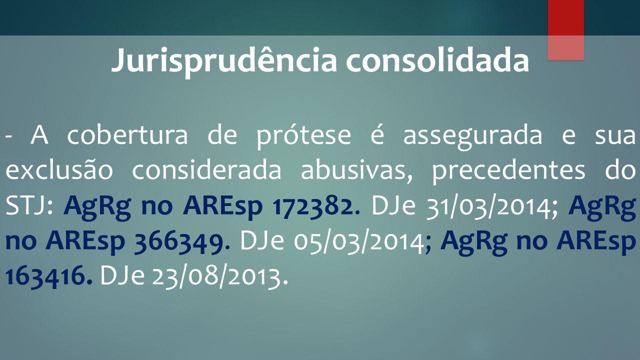 Jurisprudência consolidada - A cobertura de prótese é assegurada e sua exclusão considerada abusivas, precedentes do STJ: AgRg no AREsp 172382. DJe 31