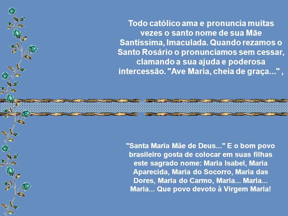 Todo católico ama e pronuncia muitas vezes o santo nome de sua Mãe Santíssima, Imaculada.