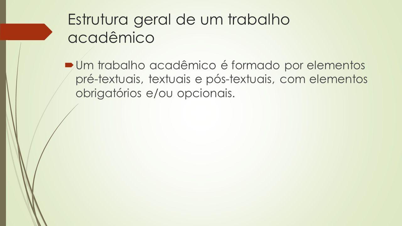 Estrutura geral de um trabalho acadêmico  Um trabalho acadêmico é formado por elementos pré-textuais, textuais e pós-textuais, com elementos obrigatórios e/ou opcionais.