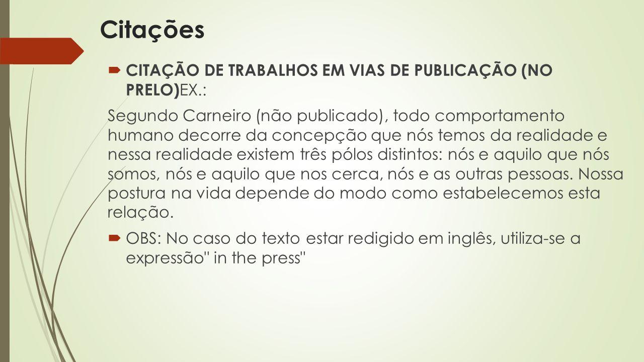  CITAÇÃO DE TRABALHOS EM VIAS DE PUBLICAÇÃO (NO PRELO) EX.: Segundo Carneiro (não publicado), todo comportamento humano decorre da concepção que nós