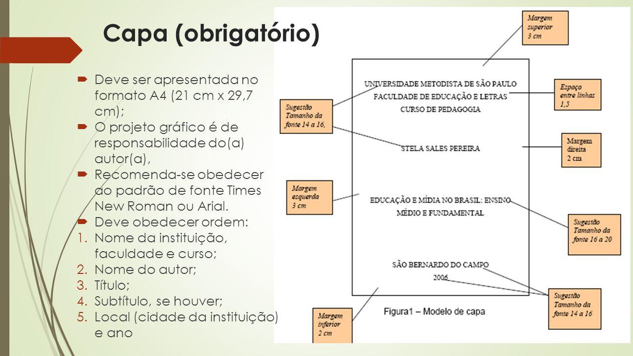 Capa (obrigatório)  Deve ser apresentada no formato A4 (21 cm x 29,7 cm);  O projeto gráfico é de responsabilidade do(a) autor(a),  Recomenda-se obedecer ao padrão de fonte Times New Roman ou Arial.