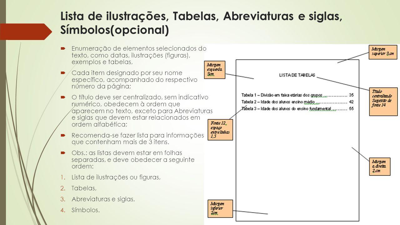 Lista de ilustrações, Tabelas, Abreviaturas e siglas, Símbolos(opcional)  Enumeração de elementos selecionados do texto, como datas, ilustrações (figuras), exemplos e tabelas,  Cada item designado por seu nome específico, acompanhado do respectivo número da página;  O título deve ser centralizado, sem indicativo numérico, obedecem à ordem que aparecem no texto, exceto para Abreviaturas e siglas que devem estar relacionados em ordem alfabética;  Recomenda-se fazer lista para informações que contenham mais de 3 itens.