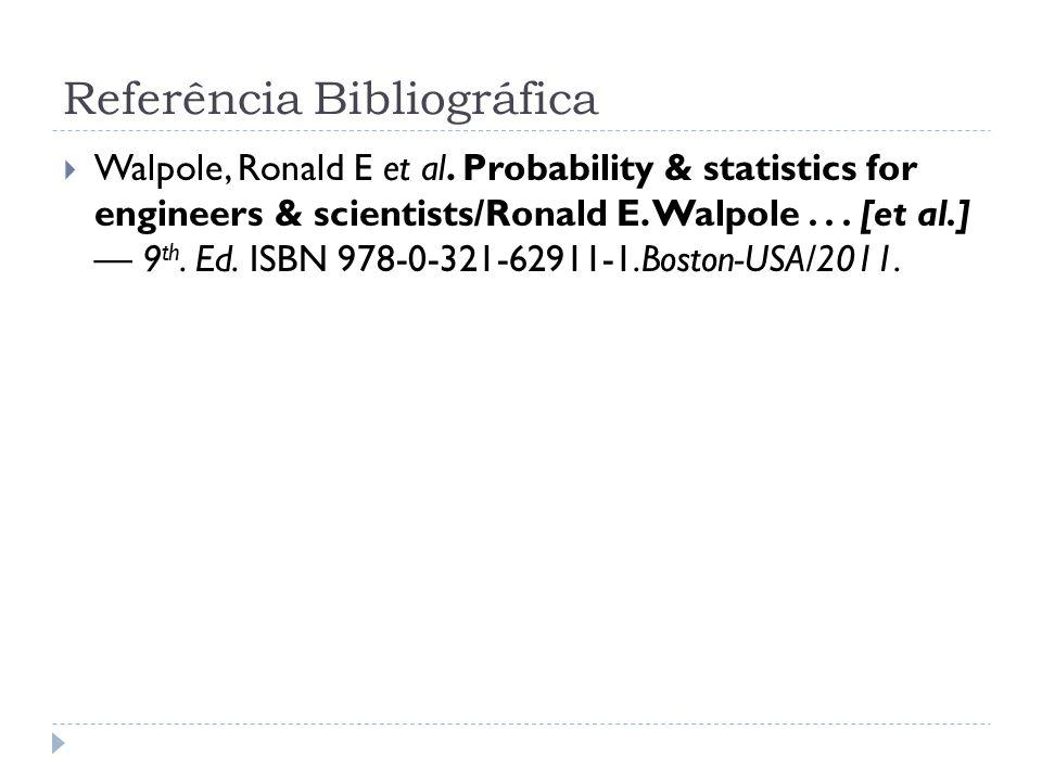 Referência Bibliográfica  Walpole, Ronald E et al. Probability & statistics for engineers & scientists/Ronald E. Walpole... [et al.] — 9 th. Ed. ISBN