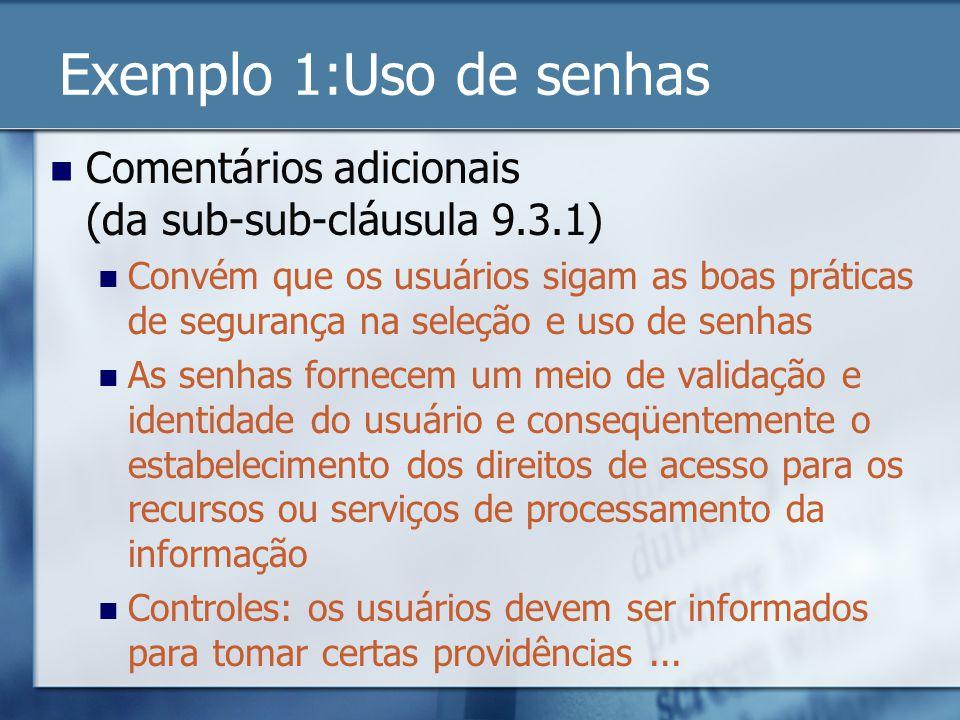 Exemplo 1:Uso de senhas Comentários adicionais (da sub-sub-cláusula 9.3.1) Convém que os usuários sigam as boas práticas de segurança na seleção e uso