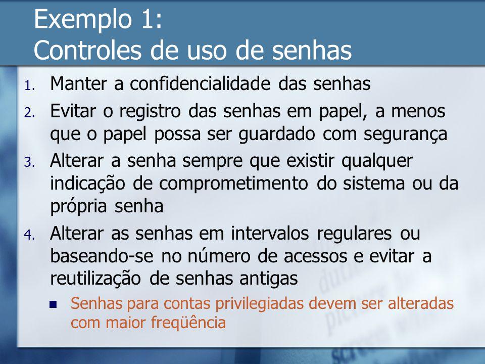 Exemplo 1: Controles de uso de senhas 1. Manter a confidencialidade das senhas 2. Evitar o registro das senhas em papel, a menos que o papel possa ser
