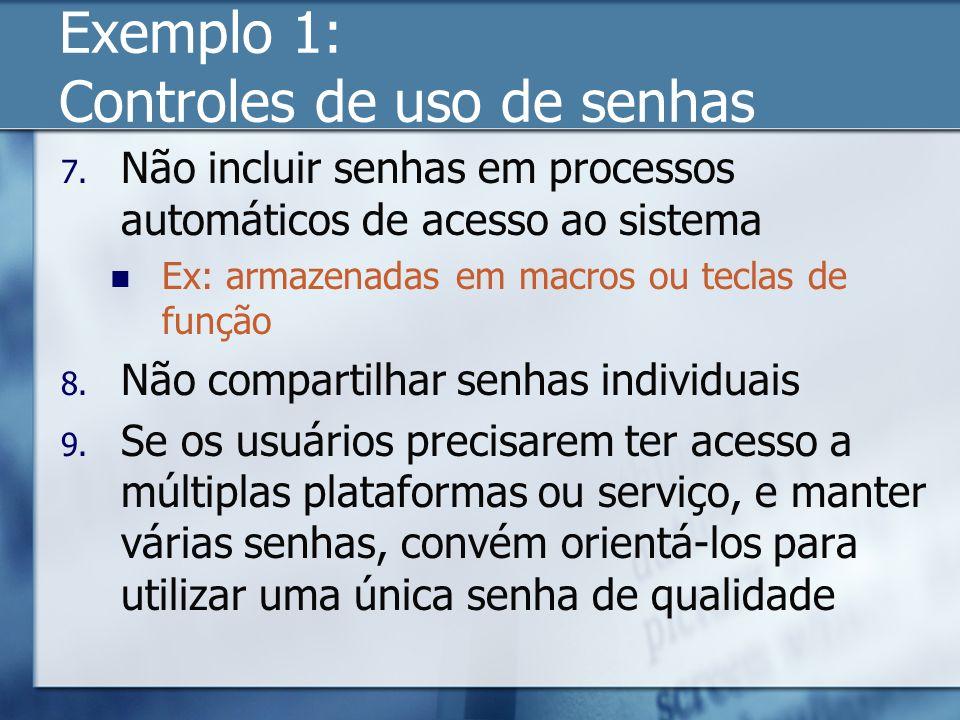 Exemplo 1: Controles de uso de senhas 7. Não incluir senhas em processos automáticos de acesso ao sistema Ex: armazenadas em macros ou teclas de funçã