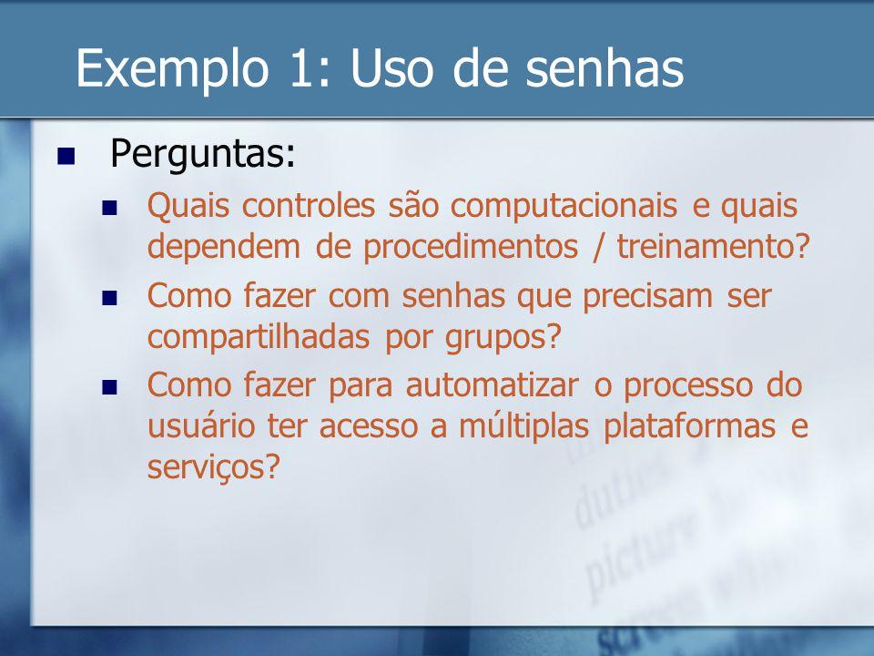 Exemplo 1: Uso de senhas Perguntas: Quais controles são computacionais e quais dependem de procedimentos / treinamento? Como fazer com senhas que prec