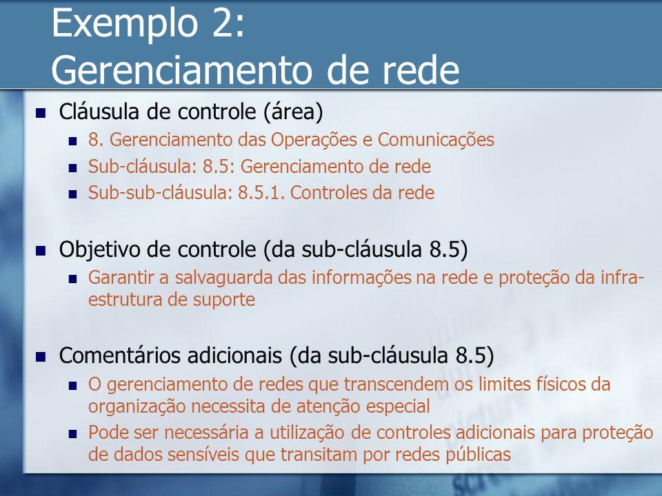 Exemplo 2: Gerenciamento de rede Cláusula de controle (área) 8. Gerenciamento das Operações e Comunicações Sub-cláusula: 8.5: Gerenciamento de rede Su