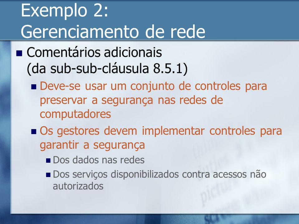 Exemplo 2: Gerenciamento de rede Comentários adicionais (da sub-sub-cláusula 8.5.1) Deve-se usar um conjunto de controles para preservar a segurança nas redes de computadores Os gestores devem implementar controles para garantir a segurança Dos dados nas redes Dos serviços disponibilizados contra acessos não autorizados