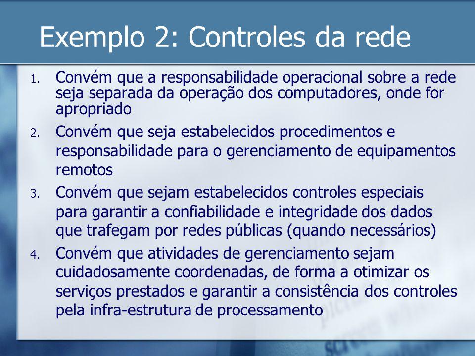 Exemplo 2: Controles da rede 1. Convém que a responsabilidade operacional sobre a rede seja separada da operação dos computadores, onde for apropriado