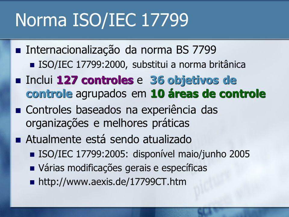 Norma ISO/IEC 17799 Internacionalização da norma BS 7799 ISO/IEC 17799:2000, substitui a norma britânica 127 controles 36 objetivos de controle10 áreas de controle Inclui 127 controles e 36 objetivos de controle agrupados em 10 áreas de controle Controles baseados na experiência das organizações e melhores práticas Atualmente está sendo atualizado ISO/IEC 17799:2005: disponível maio/junho 2005 Várias modificações gerais e específicas http://www.aexis.de/17799CT.htm