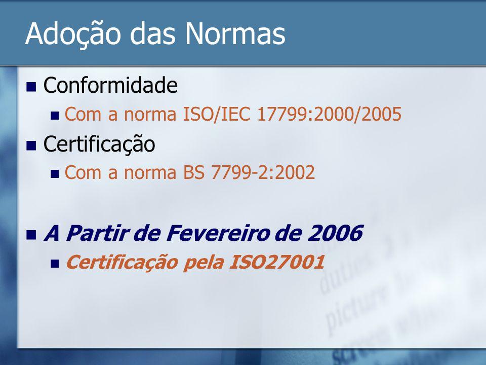 Adoção das Normas Conformidade Com a norma ISO/IEC 17799:2000/2005 Certificação Com a norma BS 7799-2:2002 A Partir de Fevereiro de 2006 Certificação pela ISO27001