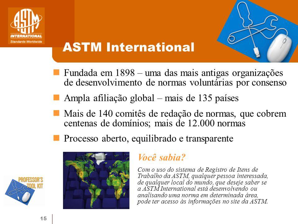 15 ASTM International Fundada em 1898 – uma das mais antigas organizações de desenvolvimento de normas voluntárias por consenso Ampla afiliação global – mais de 135 países Mais de 140 comitês de redação de normas, que cobrem centenas de domínios; mais de 12.000 normas Processo aberto, equilibrado e transparente Você sabia.