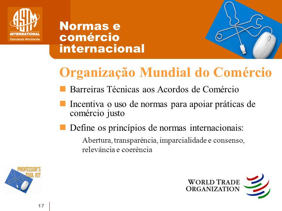 17 Normas e comércio internacional Organização Mundial do Comércio Barreiras Técnicas aos Acordos de Comércio Incentiva o uso de normas para apoiar práticas de comércio justo Define os princípios de normas internacionais: Abertura, transparência, imparcialidade e consenso, relevância e coerência