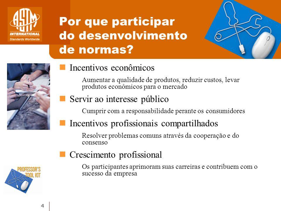 4 Por que participar do desenvolvimento de normas? Incentivos econômicos Aumentar a qualidade de produtos, reduzir custos, levar produtos econômicos p