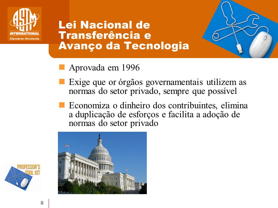 8 Aprovada em 1996 Exige que or órgãos governamentais utilizem as normas do setor privado, sempre que possível Economiza o dinheiro dos contribuintes, elimina a duplicação de esforços e facilita a adoção de normas do setor privado Lei Nacional de Transferência e Avanço da Tecnologia