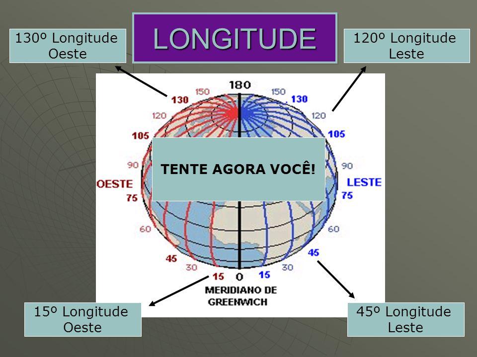 LONGITUDELONGITUDE 120º Longitude Leste 45º Longitude Leste 130º Longitude Oeste 15º Longitude Oeste TENTE AGORA VOCÊ!