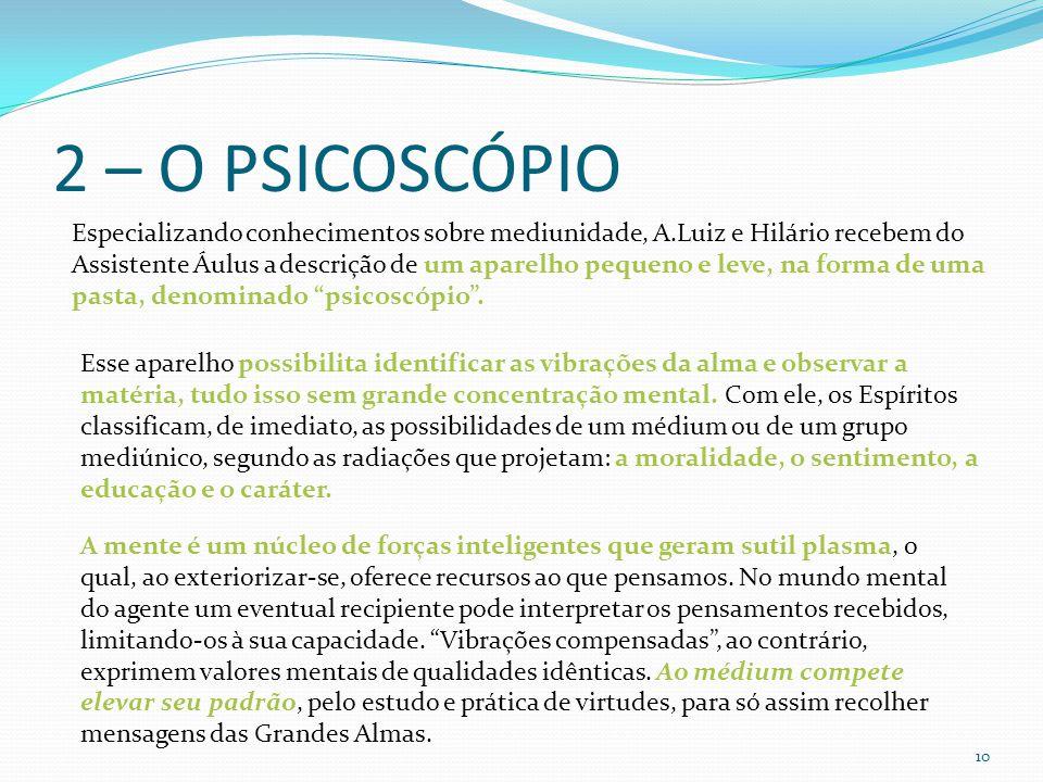 2 – O PSICOSCÓPIO 10 Especializando conhecimentos sobre mediunidade, A.Luiz e Hilário recebem do Assistente Áulus a descrição de um aparelho pequeno e