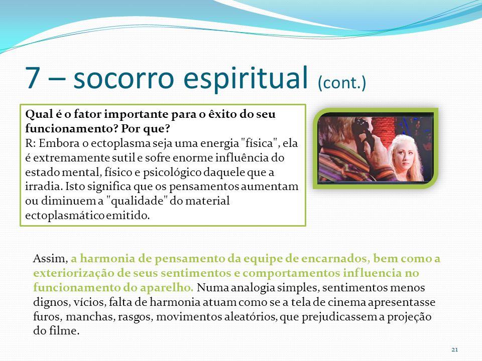 7 – socorro espiritual (cont.) 21 Qual é o fator importante para o êxito do seu funcionamento? Por que? R: Embora o ectoplasma seja uma energia