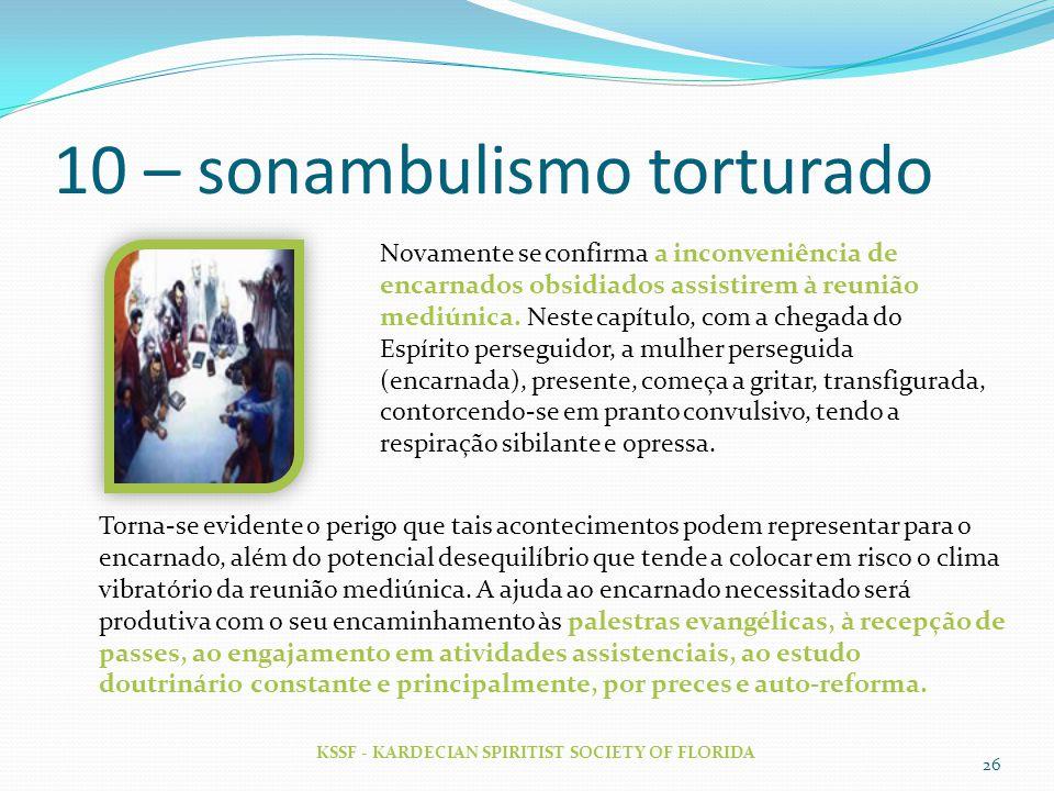 10 – sonambulismo torturado KSSF - KARDECIAN SPIRITIST SOCIETY OF FLORIDA 26 Novamente se confirma a inconveniência de encarnados obsidiados assistire