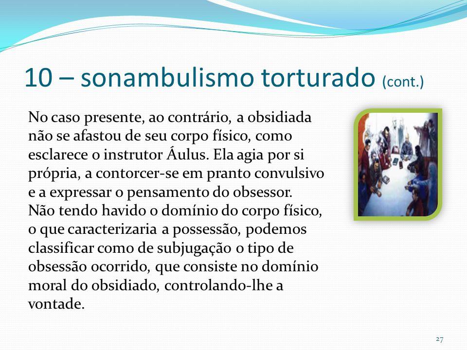 10 – sonambulismo torturado (cont.) 27 No caso presente, ao contrário, a obsidiada não se afastou de seu corpo físico, como esclarece o instrutor Áulu