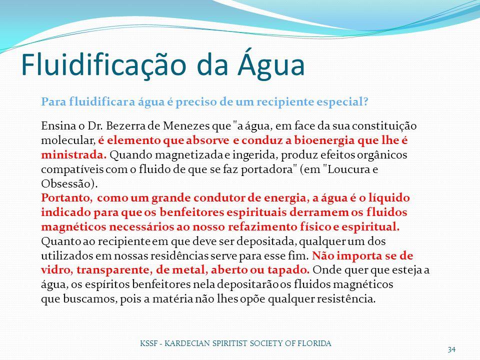 Fluidificação da Água KSSF - KARDECIAN SPIRITIST SOCIETY OF FLORIDA 34 Para fluidificar a água é preciso de um recipiente especial? Ensina o Dr. Bezer